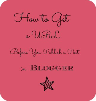 How to Get a URL Before You Publish a Post in Blogger