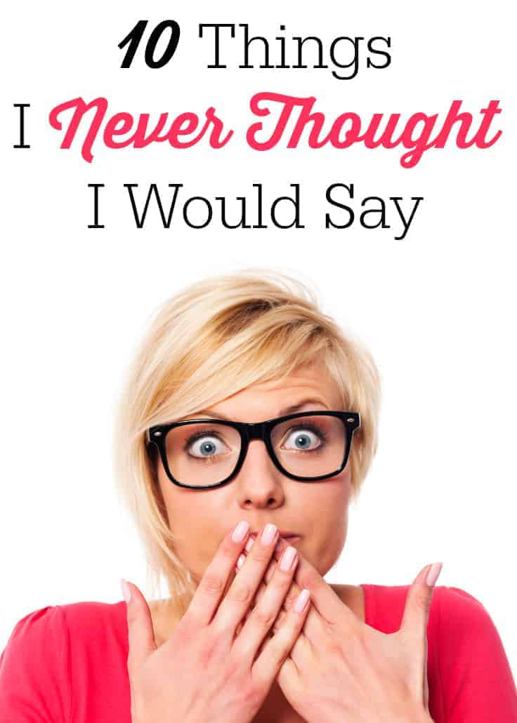 10 Things I Never Thought I Would Say
