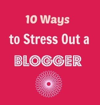 Ten Ways to Stress Out A Blogger