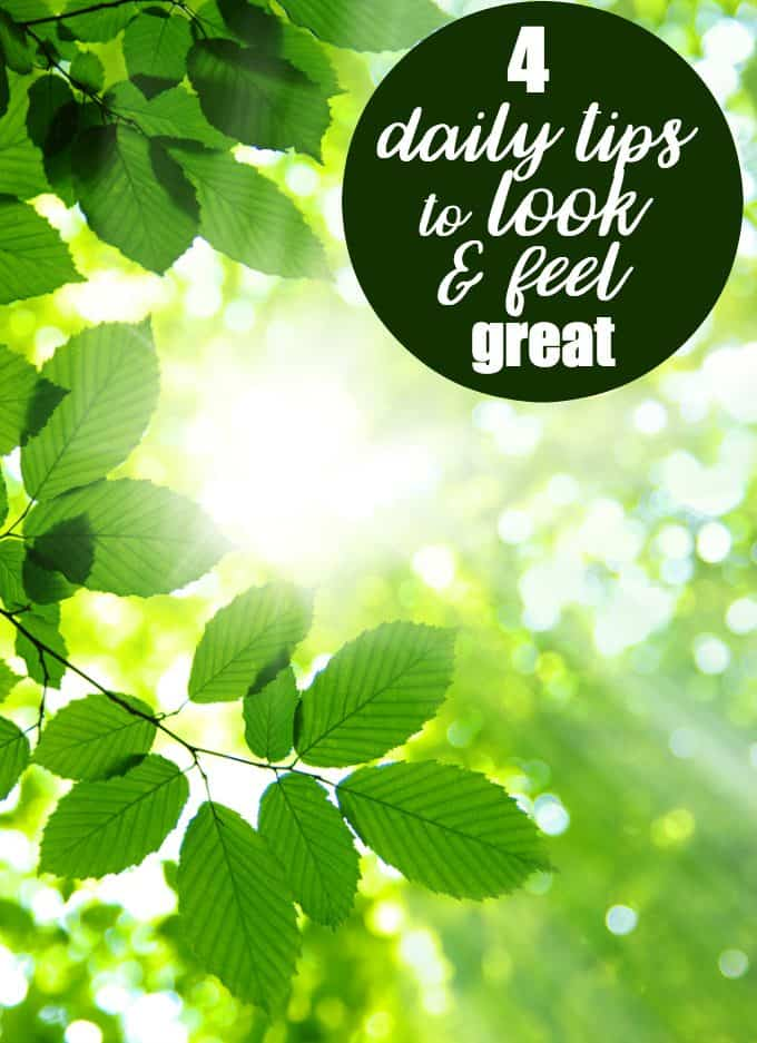 4 Daily Tips to Look and Feel Great - Simple changes can make a big difference!